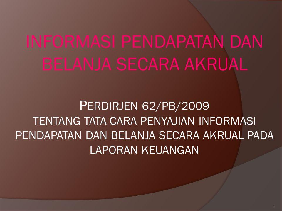 INFORMASI PENDAPATAN DAN BELANJA SECARA AKRUAL PERDIRJEN 62/PB/2009 TENTANG TATA CARA PENYAJIAN INFORMASI PENDAPATAN DAN BELANJA SECARA AKRUAL PADA LAPORAN KEUANGAN