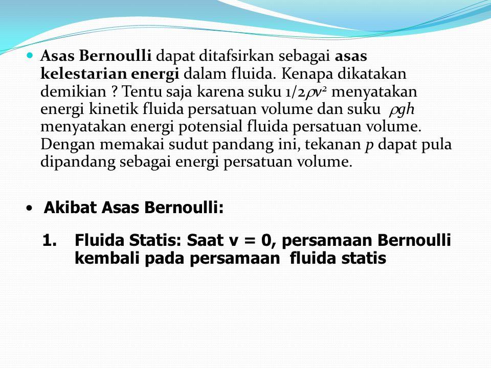 Asas Bernoulli dapat ditafsirkan sebagai asas kelestarian energi dalam fluida. Kenapa dikatakan demikian Tentu saja karena suku 1/2rv2 menyatakan energi kinetik fluida persatuan volume dan suku rgh menyatakan energi potensial fluida persatuan volume. Dengan memakai sudut pandang ini, tekanan p dapat pula dipandang sebagai energi persatuan volume.