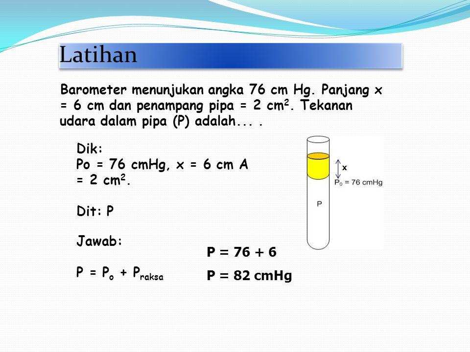 Latihan Barometer menunjukan angka 76 cm Hg. Panjang x = 6 cm dan penampang pipa = 2 cm2. Tekanan udara dalam pipa (P) adalah... .