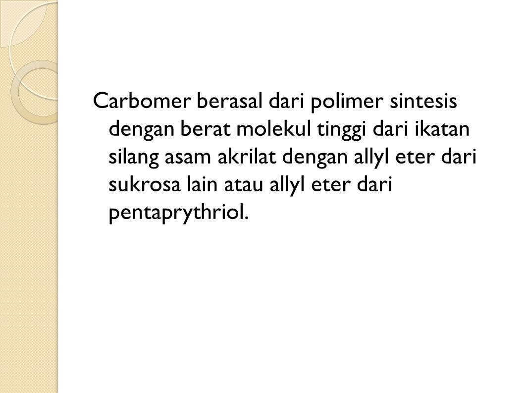 Carbomer berasal dari polimer sintesis dengan berat molekul tinggi dari ikatan silang asam akrilat dengan allyl eter dari sukrosa lain atau allyl eter dari pentaprythriol.