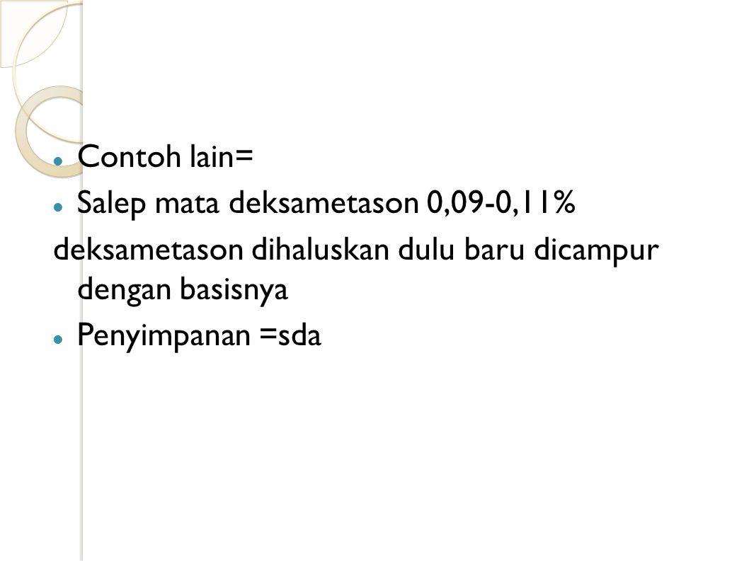 Contoh lain= Salep mata deksametason 0,09-0,11% deksametason dihaluskan dulu baru dicampur dengan basisnya.