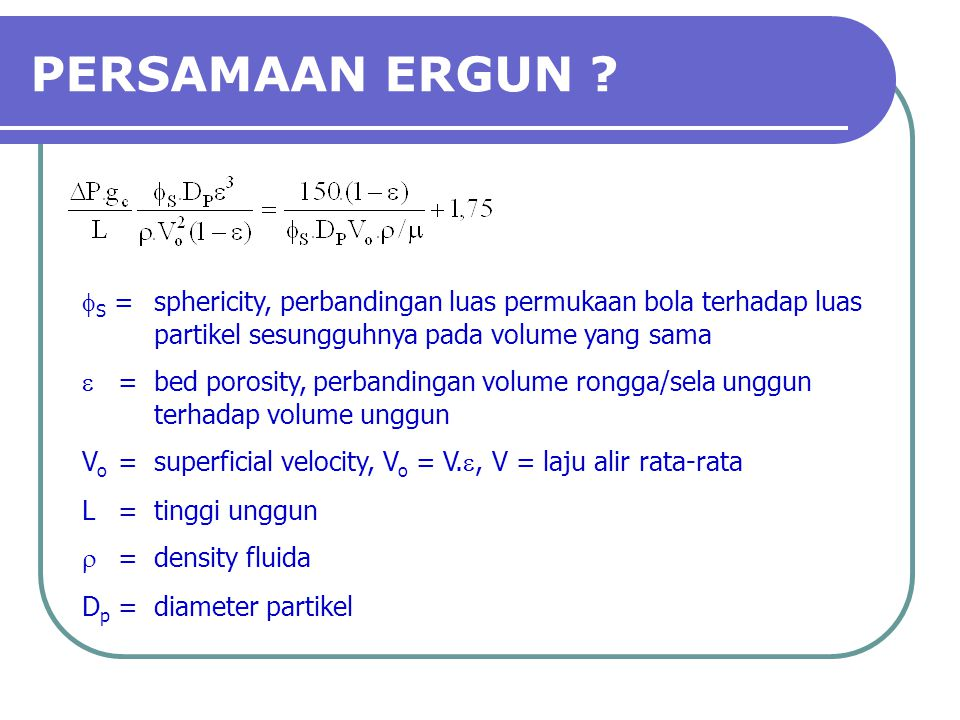 PERSAMAAN ERGUN fS = sphericity, perbandingan luas permukaan bola terhadap luas partikel sesungguhnya pada volume yang sama.