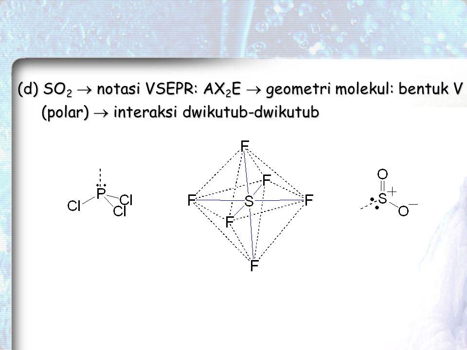 (d) SO2  notasi VSEPR: AX2E  geometri molekul: bentuk V (polar)  interaksi dwikutub-dwikutub