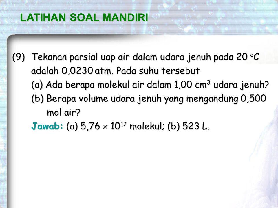 LATIHAN SOAL MANDIRI (9) Tekanan parsial uap air dalam udara jenuh pada 20 oC adalah 0,0230 atm. Pada suhu tersebut.