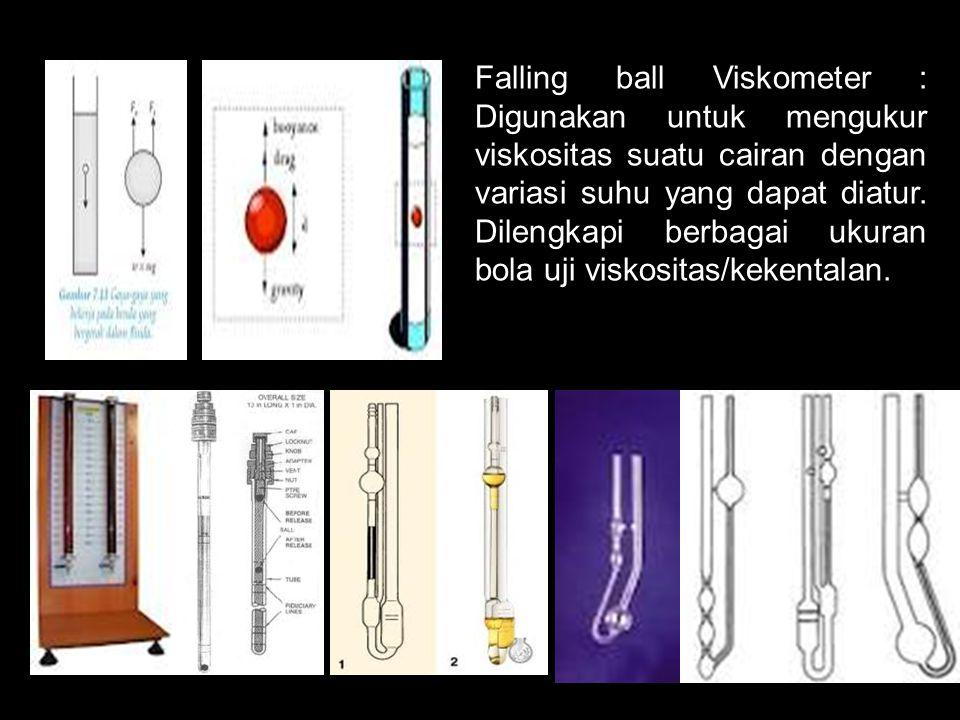 Falling ball Viskometer : Digunakan untuk mengukur viskositas suatu cairan dengan variasi suhu yang dapat diatur.
