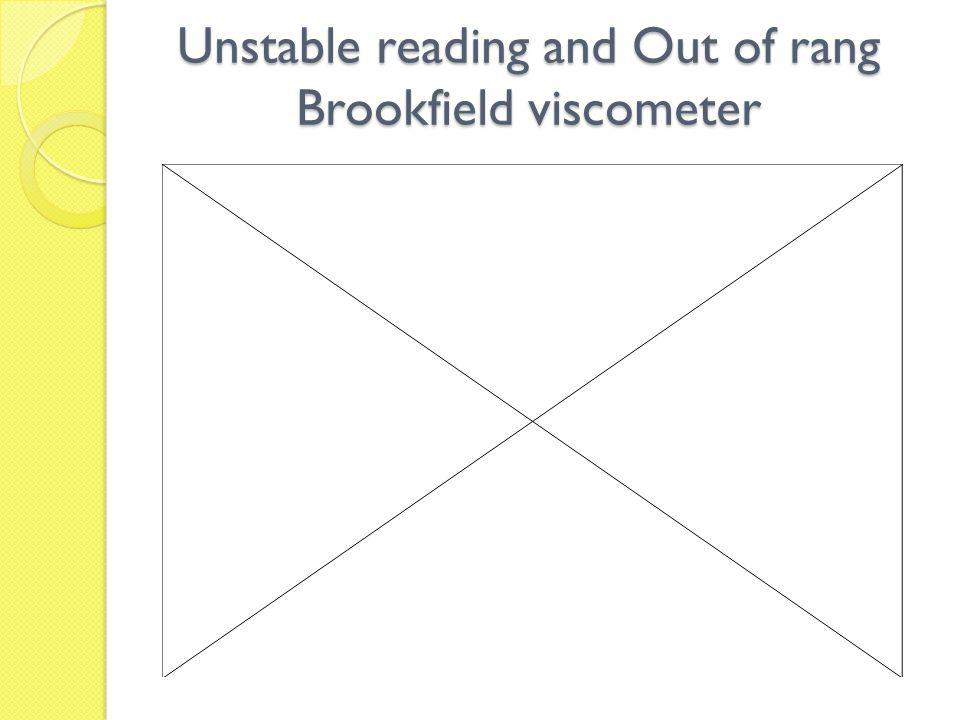Unstable reading and Out of rang Brookfield viscometer