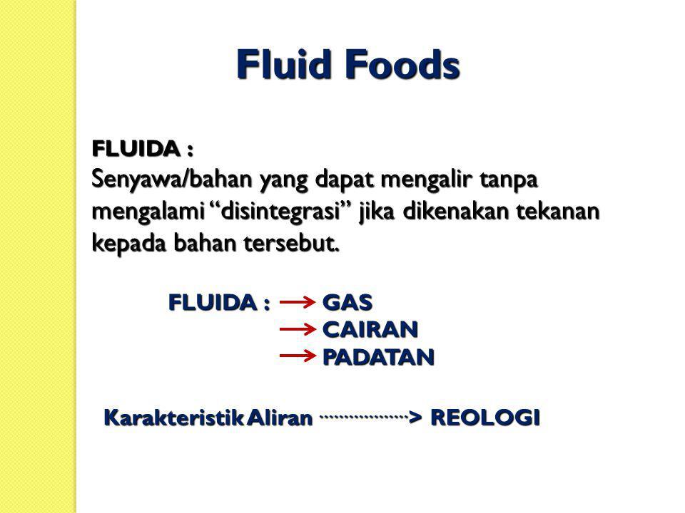 Fluid Foods FLUIDA : Senyawa/bahan yang dapat mengalir tanpa mengalami disintegrasi jika dikenakan tekanan kepada bahan tersebut.