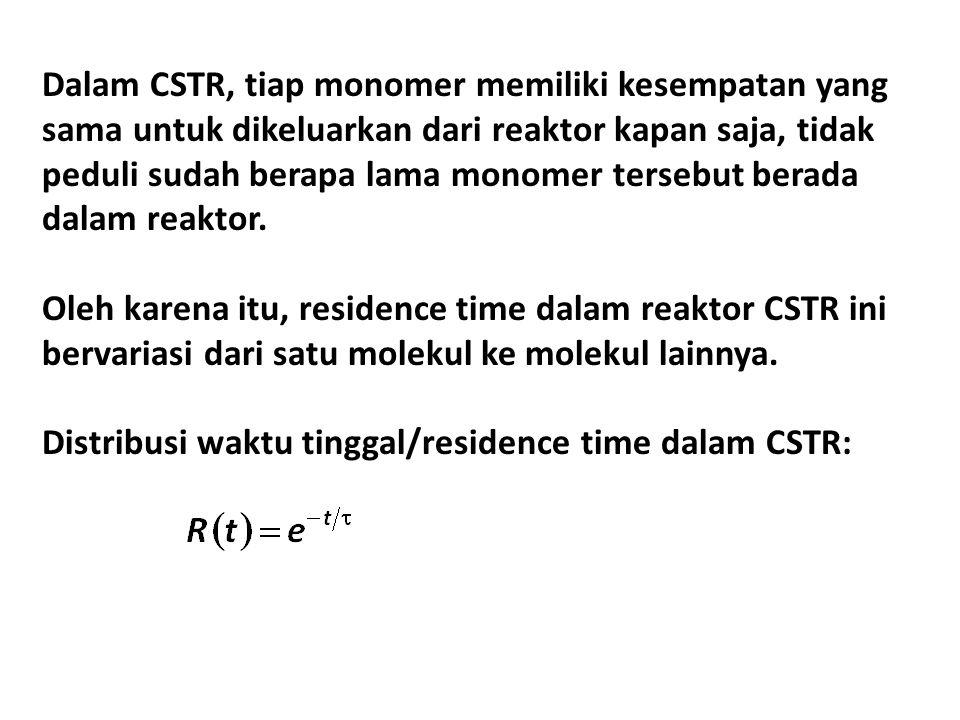 Dalam CSTR, tiap monomer memiliki kesempatan yang sama untuk dikeluarkan dari reaktor kapan saja, tidak peduli sudah berapa lama monomer tersebut berada dalam reaktor.
