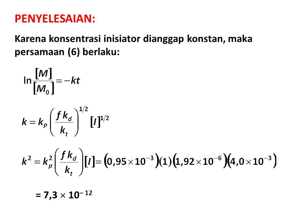PENYELESAIAN: Karena konsentrasi inisiator dianggap konstan, maka persamaan (6) berlaku: = 7,3  10– 12.