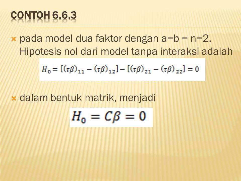 contoh 6.6.3 pada model dua faktor dengan a=b = n=2, Hipotesis nol dari model tanpa interaksi adalah.