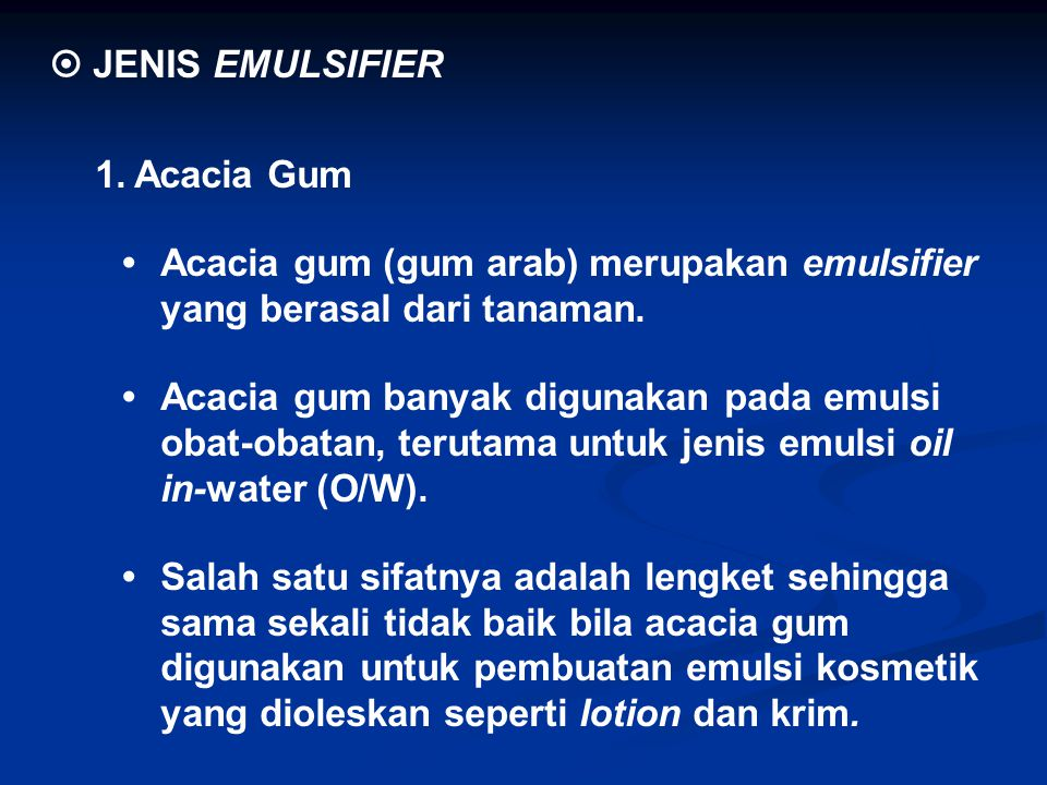  JENIS EMULSIFIER 1. Acacia Gum. • Acacia gum (gum arab) merupakan emulsifier yang berasal dari tanaman.