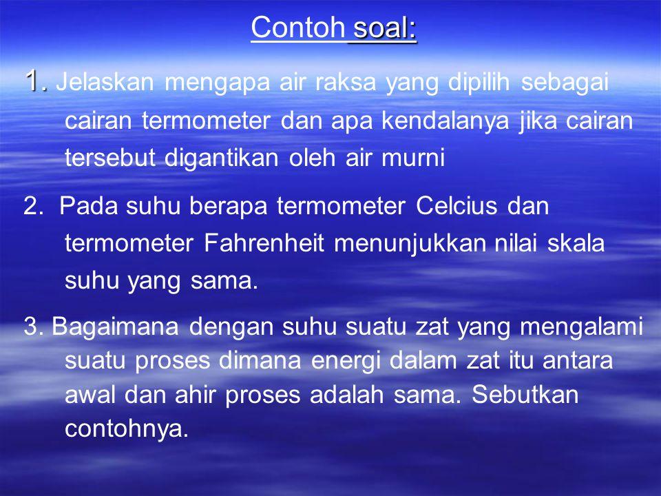 Contoh soal: 1. Jelaskan mengapa air raksa yang dipilih sebagai cairan termometer dan apa kendalanya jika cairan tersebut digantikan oleh air murni.