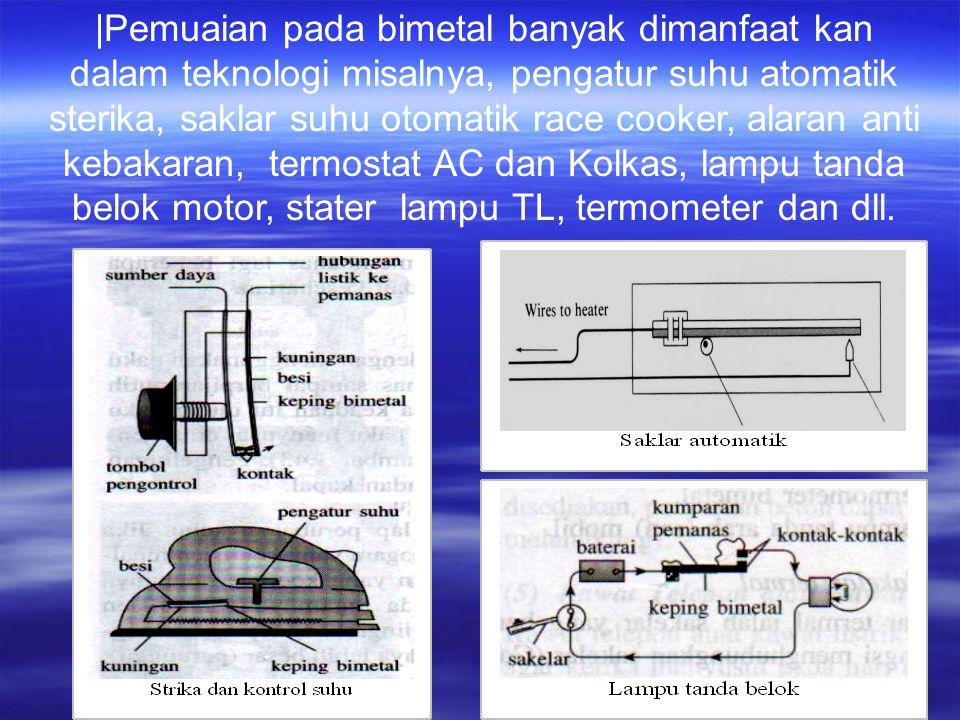 |Pemuaian pada bimetal banyak dimanfaat kan dalam teknologi misalnya, pengatur suhu atomatik sterika, saklar suhu otomatik race cooker, alaran anti kebakaran, termostat AC dan Kolkas, lampu tanda belok motor, stater lampu TL, termometer dan dll.