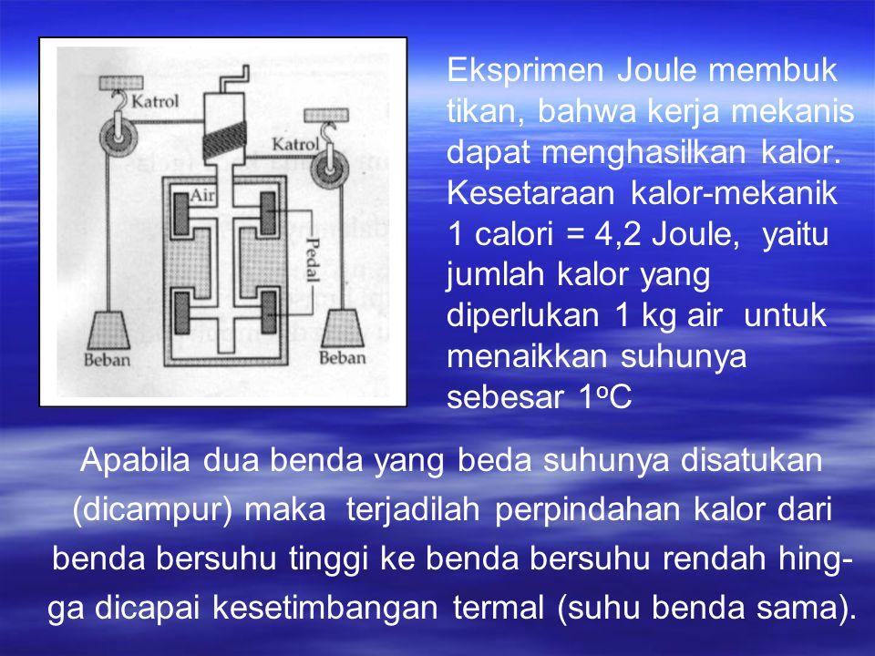 Eksprimen Joule membuk tikan, bahwa kerja mekanis dapat menghasilkan kalor. Kesetaraan kalor-mekanik 1 calori = 4,2 Joule, yaitu jumlah kalor yang diperlukan 1 kg air untuk menaikkan suhunya sebesar 1oC
