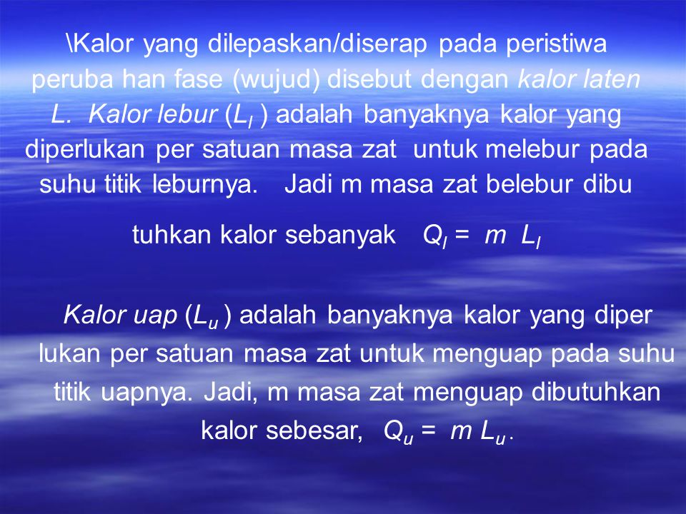 \Kalor yang dilepaskan/diserap pada peristiwa peruba han fase (wujud) disebut dengan kalor laten L. Kalor lebur (Ll ) adalah banyaknya kalor yang diperlukan per satuan masa zat untuk melebur pada suhu titik leburnya. Jadi m masa zat belebur dibu tuhkan kalor sebanyak Ql = m Ll