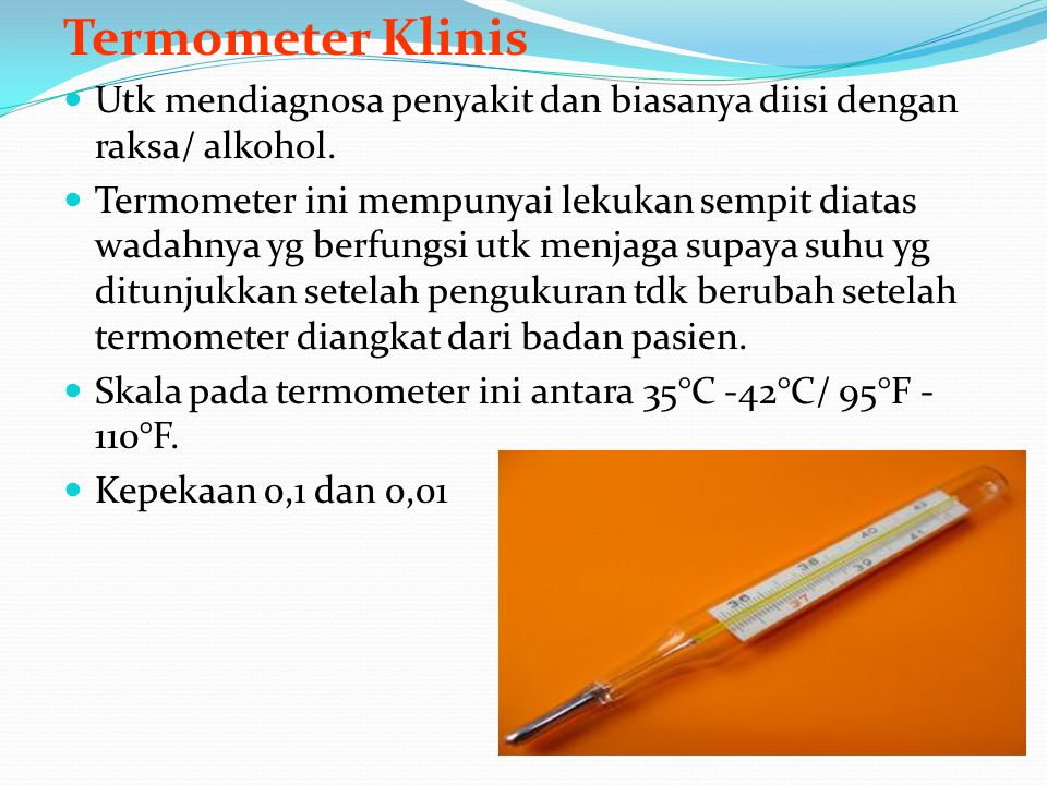 Termometer Klinis Utk mendiagnosa penyakit dan biasanya diisi dengan raksa/ alkohol.