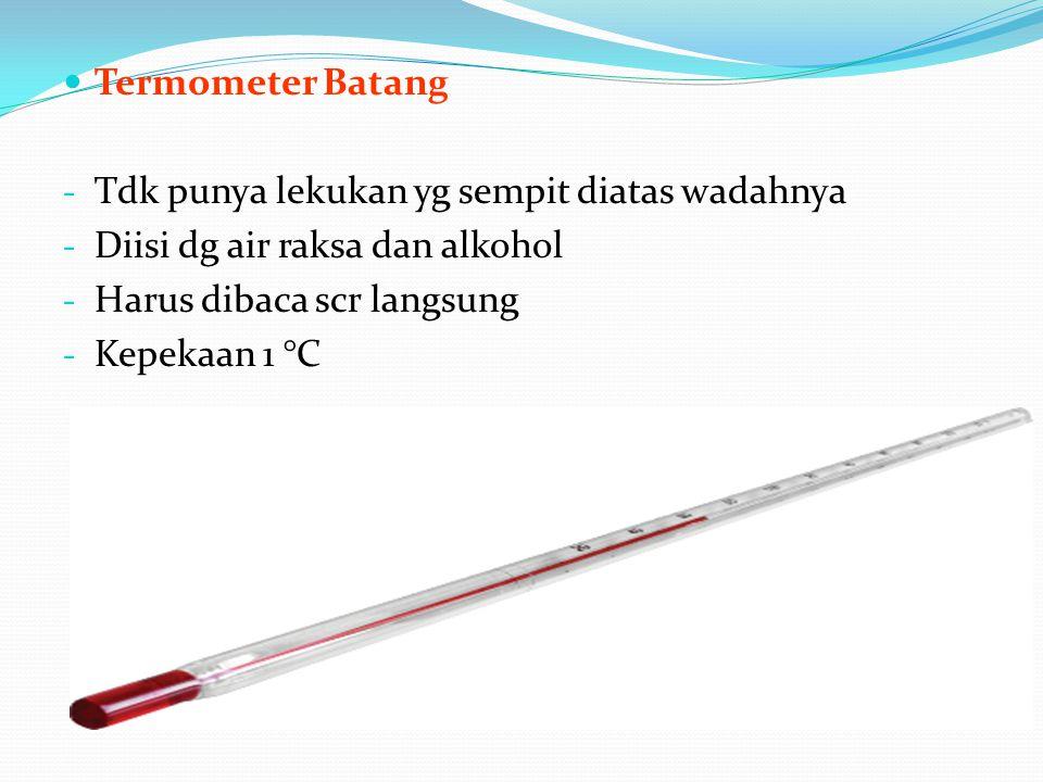 Termometer Batang Tdk punya lekukan yg sempit diatas wadahnya. Diisi dg air raksa dan alkohol. Harus dibaca scr langsung.