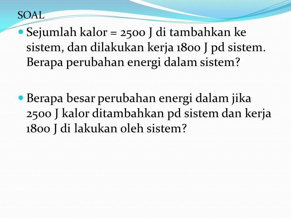 SOAL Sejumlah kalor = 2500 J di tambahkan ke sistem, dan dilakukan kerja 1800 J pd sistem. Berapa perubahan energi dalam sistem