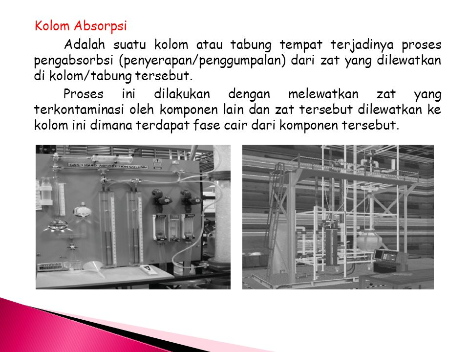 Kolom Absorpsi Adalah suatu kolom atau tabung tempat terjadinya proses pengabsorbsi (penyerapan/penggumpalan) dari zat yang dilewatkan di kolom/tabung tersebut.