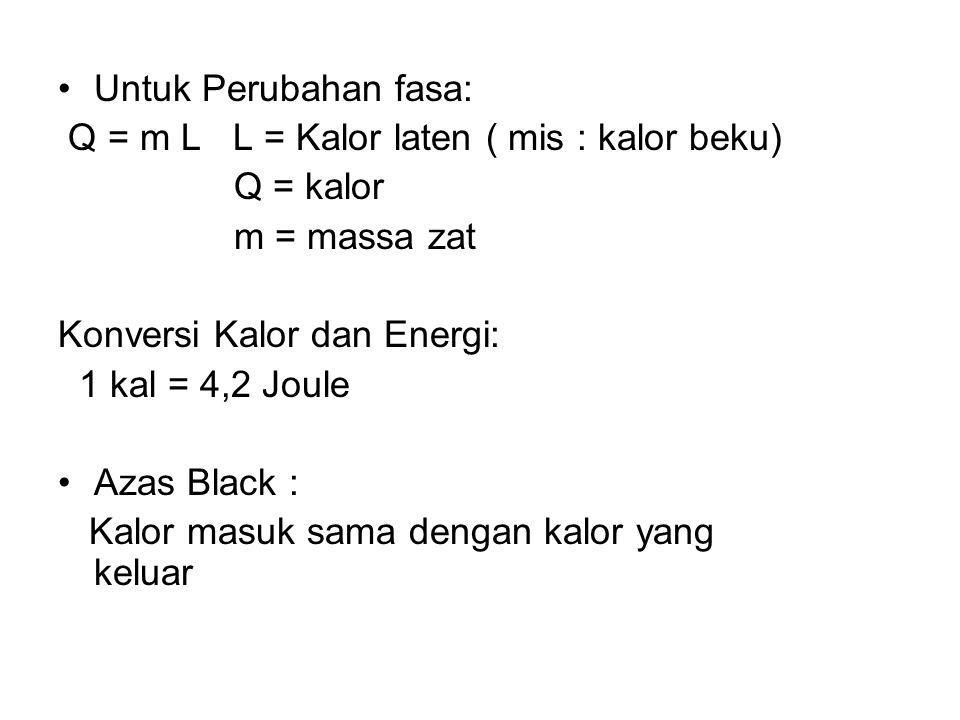 Untuk Perubahan fasa: Q = m L L = Kalor laten ( mis : kalor beku) Q = kalor. m = massa zat. Konversi Kalor dan Energi:
