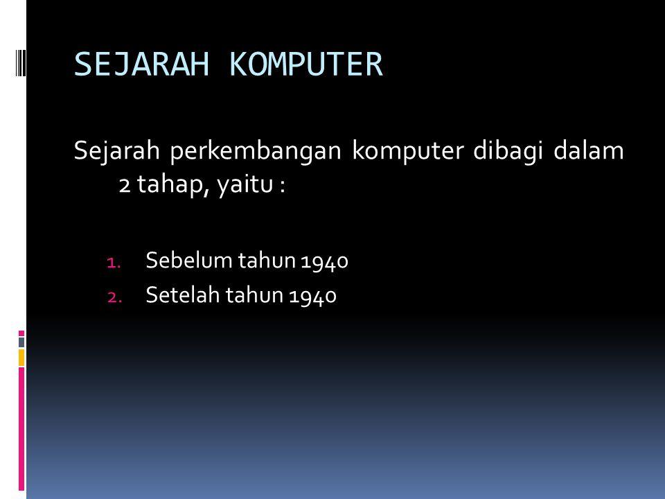 SEJARAH KOMPUTER Sejarah perkembangan komputer dibagi dalam 2 tahap, yaitu : Sebelum tahun 1940.