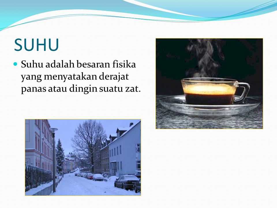 SUHU Suhu adalah besaran fisika yang menyatakan derajat panas atau dingin suatu zat.