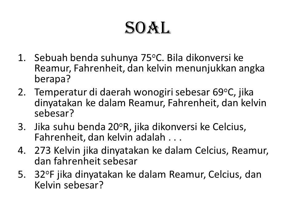 Soal Sebuah benda suhunya 75oC. Bila dikonversi ke Reamur, Fahrenheit, dan kelvin menunjukkan angka berapa
