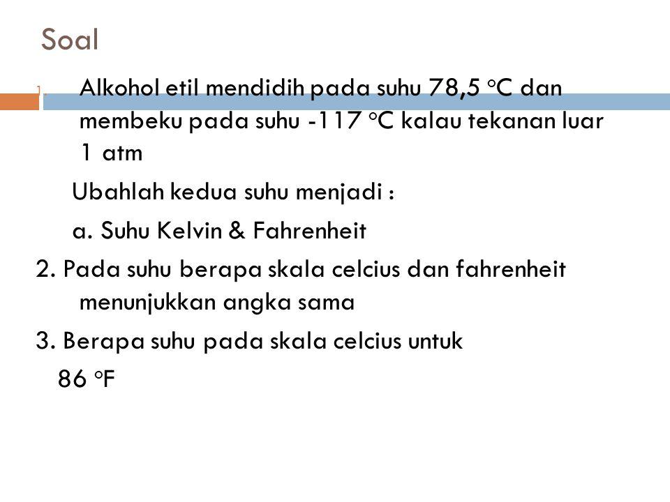 Soal Alkohol etil mendidih pada suhu 78,5 oC dan membeku pada suhu -117 oC kalau tekanan luar 1 atm.