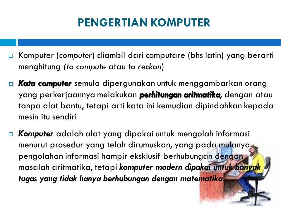 PENGERTIAN KOMPUTER Komputer (computer) diambil dari computare (bhs latin) yang berarti menghitung (to compute atau to reckon)