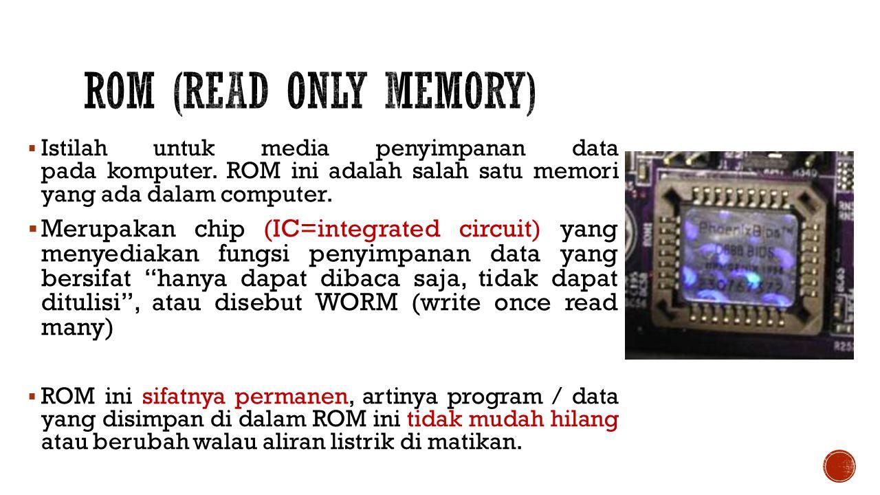 ROM (read Only Memory) Istilah untuk media penyimpanan data pada komputer. ROM ini adalah salah satu memori yang ada dalam computer.