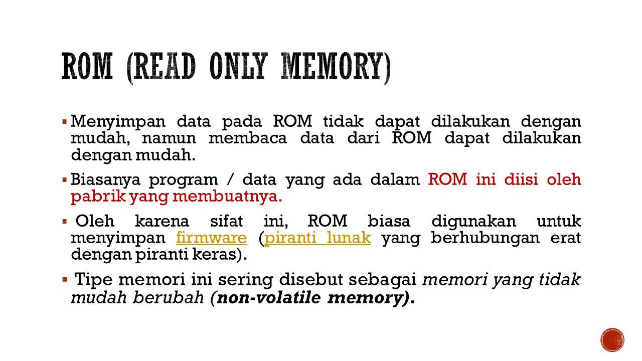 ROM (read Only Memory) Menyimpan data pada ROM tidak dapat dilakukan dengan mudah, namun membaca data dari ROM dapat dilakukan dengan mudah.