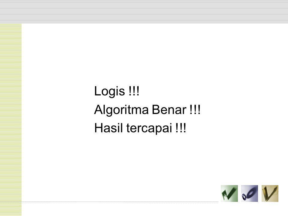 Logis !!! Algoritma Benar !!! Hasil tercapai !!!