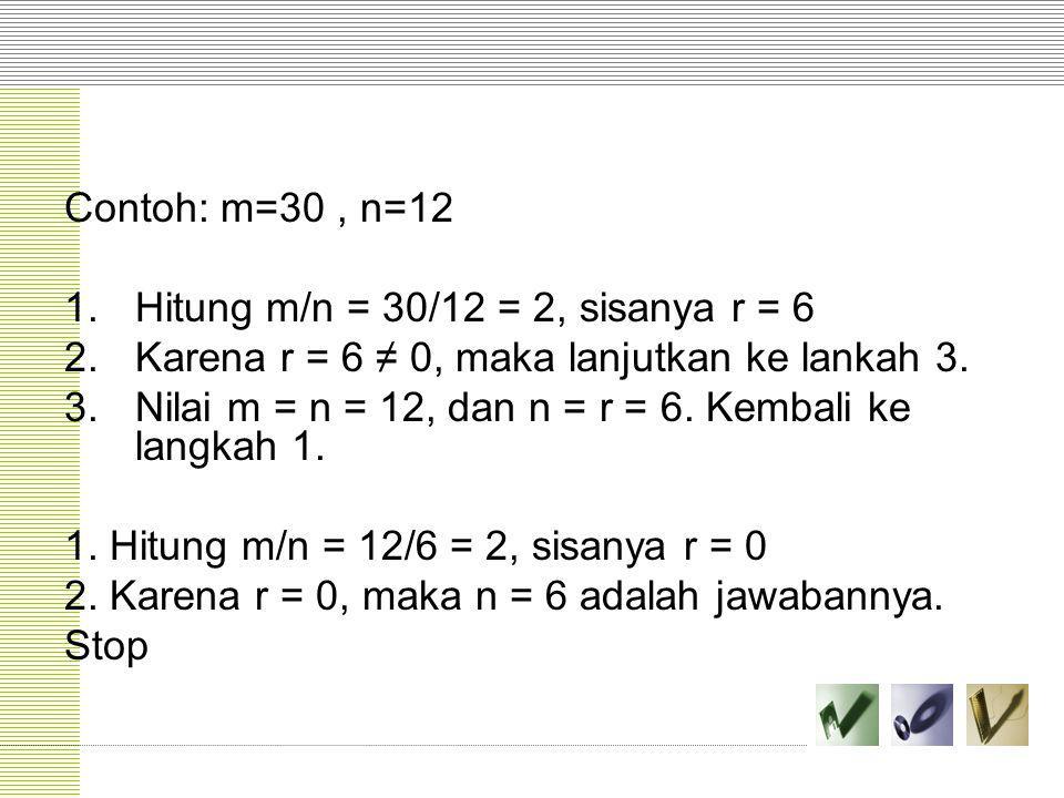 Contoh: m=30 , n=12 Hitung m/n = 30/12 = 2, sisanya r = 6. Karena r = 6 ≠ 0, maka lanjutkan ke lankah 3.