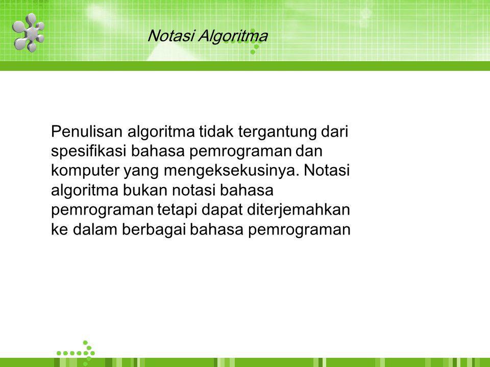 Notasi Algoritma Penulisan algoritma tidak tergantung dari. spesifikasi bahasa pemrograman dan. komputer yang mengeksekusinya. Notasi.