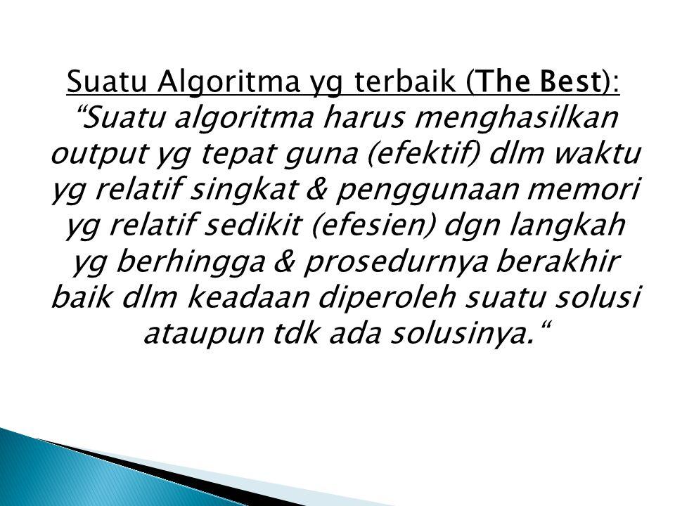 Suatu Algoritma yg terbaik (The Best): Suatu algoritma harus menghasilkan output yg tepat guna (efektif) dlm waktu yg relatif singkat & penggunaan memori yg relatif sedikit (efesien) dgn langkah yg berhingga & prosedurnya berakhir baik dlm keadaan diperoleh suatu solusi ataupun tdk ada solusinya.