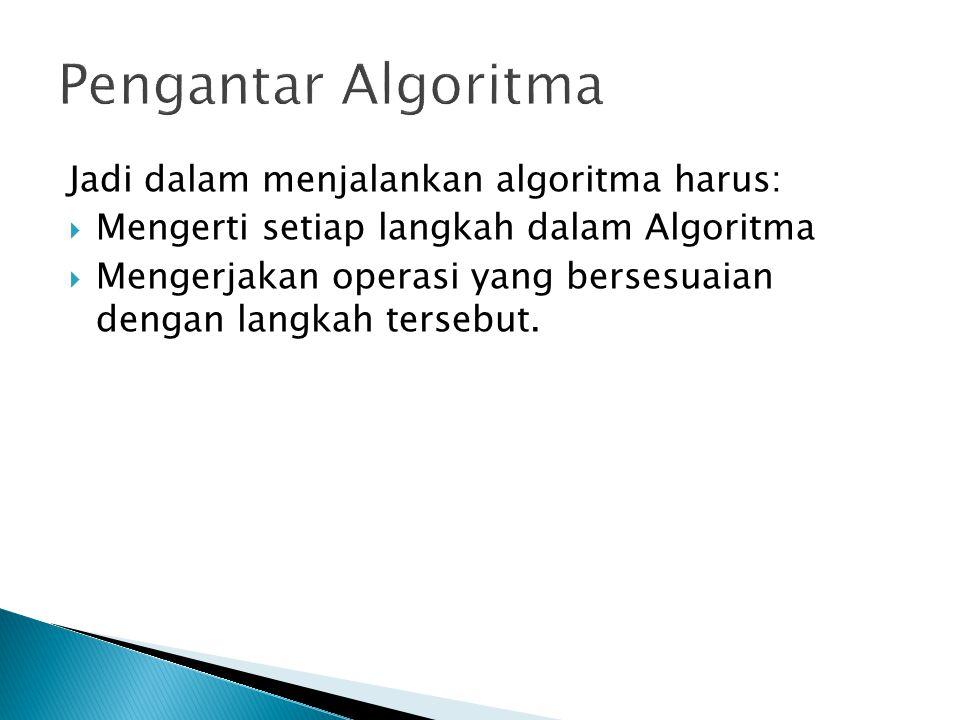 Pengantar Algoritma Jadi dalam menjalankan algoritma harus: