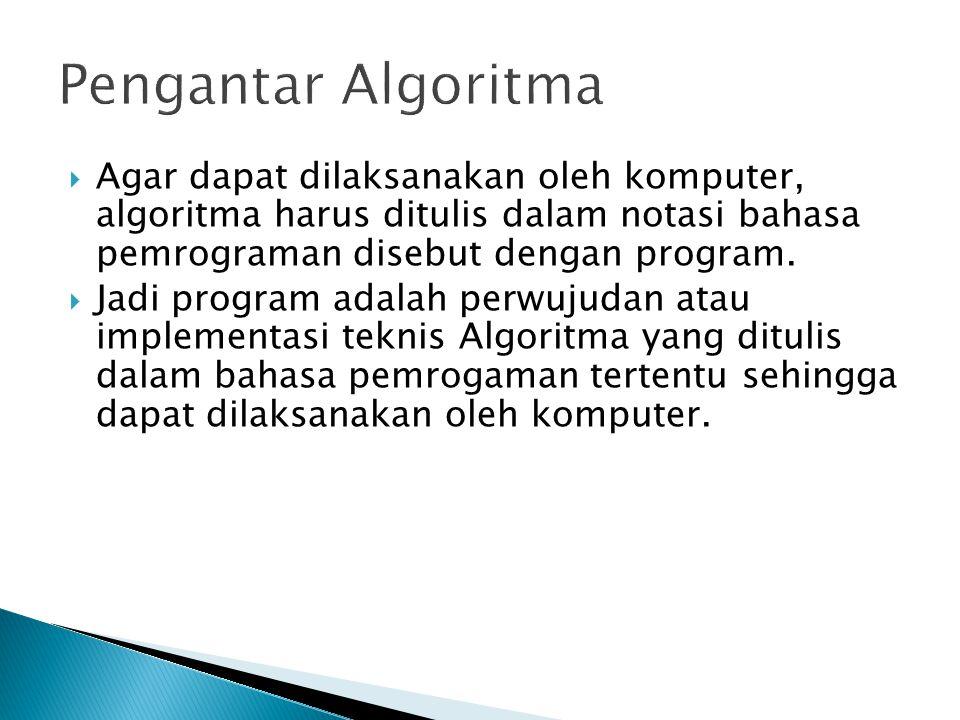 Pengantar Algoritma Agar dapat dilaksanakan oleh komputer, algoritma harus ditulis dalam notasi bahasa pemrograman disebut dengan program.