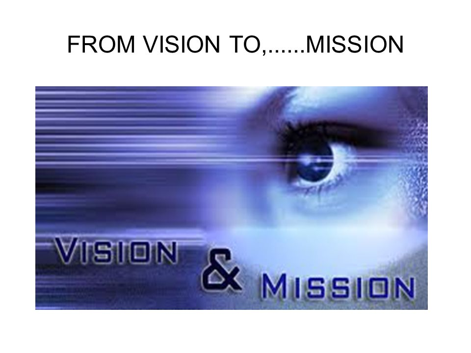FROM VISION TO,......MISSION
