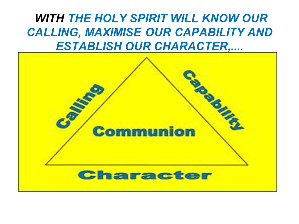 WITH THE HOLY SPIRIT WILL KNOW OUR CALLING, MAXIMISE OUR CAPABILITY AND ESTABLISH OUR CHARACTER,....