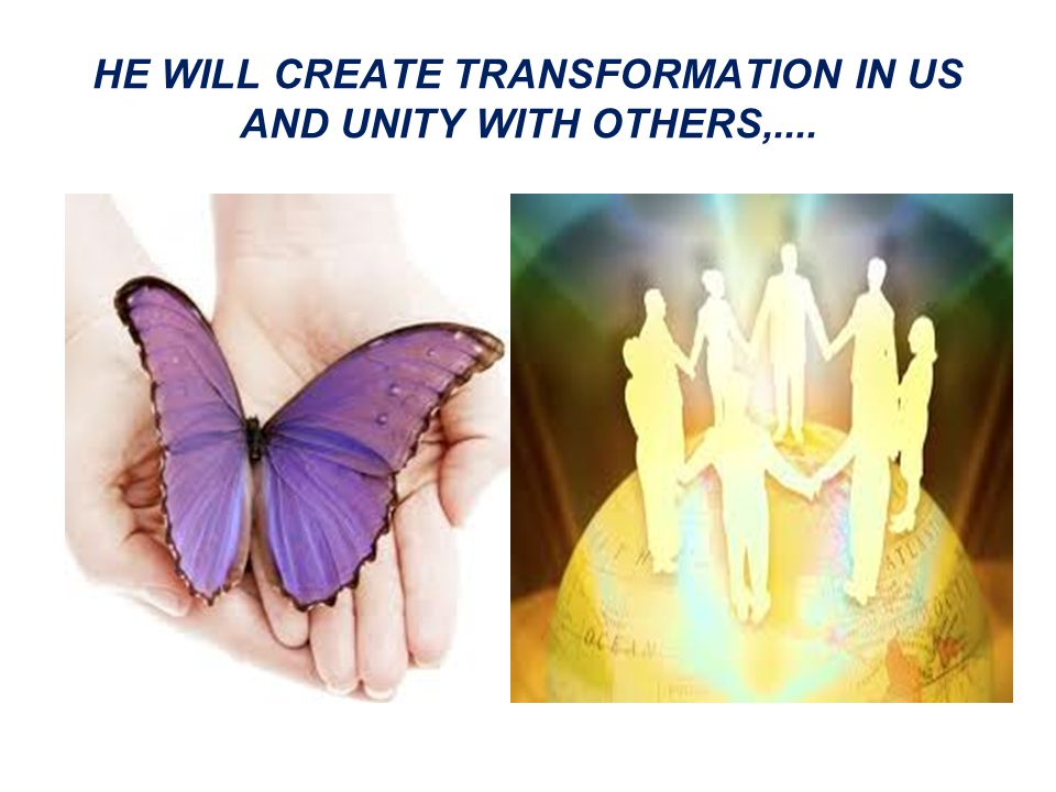 HE WILL CREATE TRANSFORMATION IN US AND UNITY WITH OTHERS,....