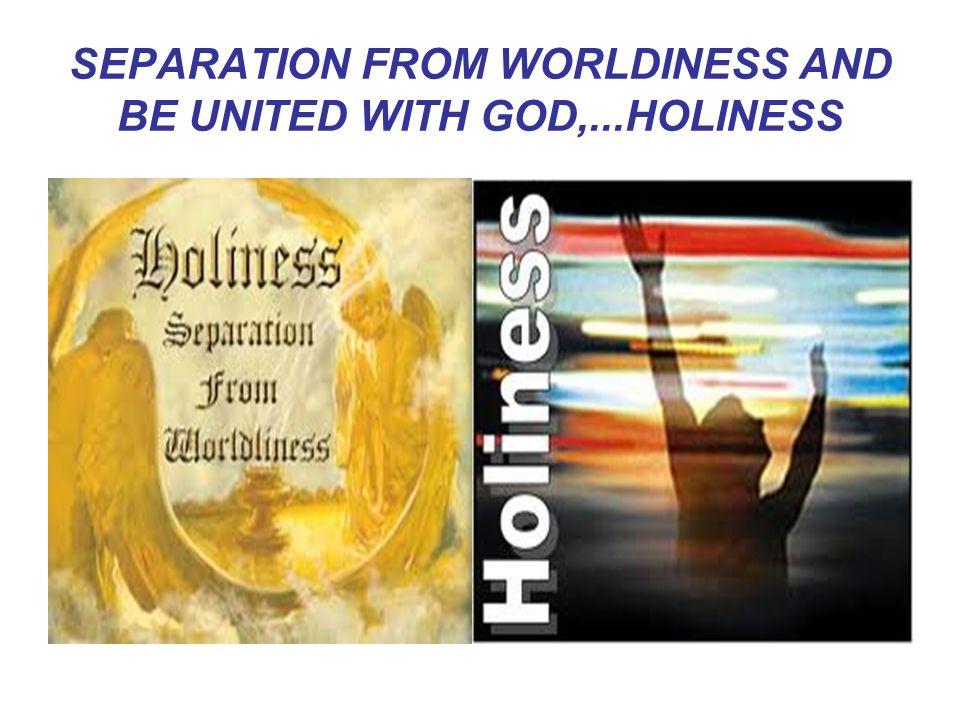 SEPARATION FROM WORLDINESS AND BE UNITED WITH GOD,...HOLINESS