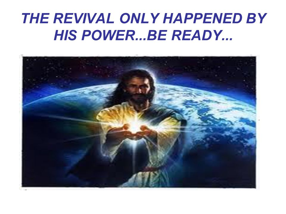 THE REVIVAL ONLY HAPPENED BY HIS POWER...BE READY...