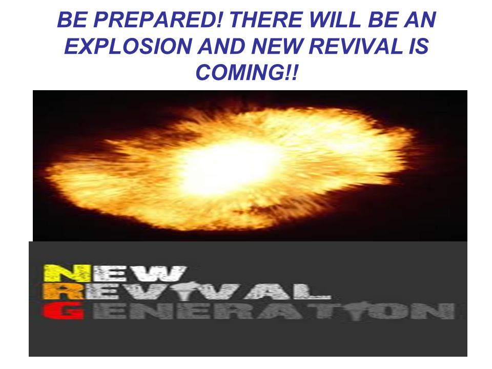 BE PREPARED! THERE WILL BE AN EXPLOSION AND NEW REVIVAL IS COMING!!