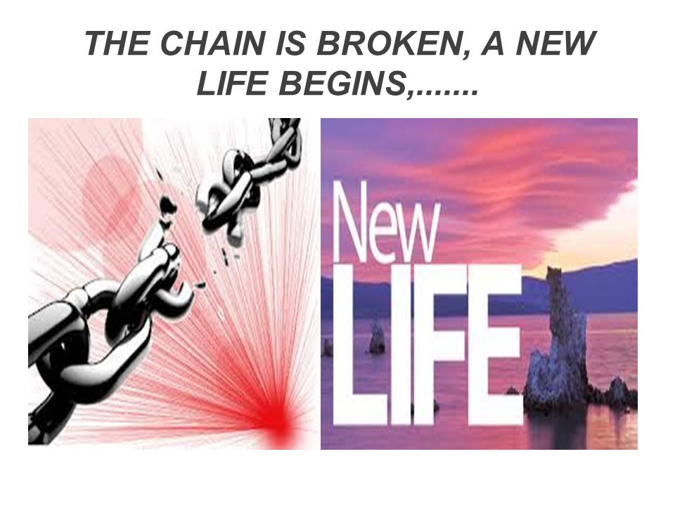THE CHAIN IS BROKEN, A NEW LIFE BEGINS,.......