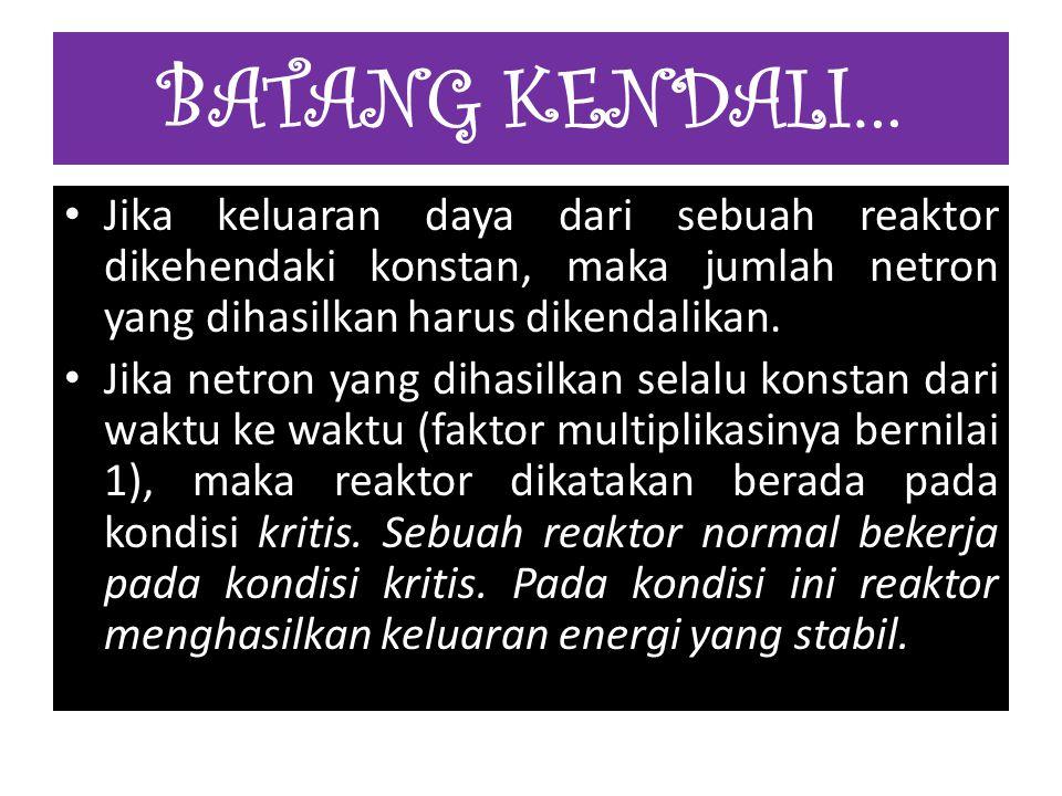 BATANG KENDALI… Jika keluaran daya dari sebuah reaktor dikehendaki konstan, maka jumlah netron yang dihasilkan harus dikendalikan.