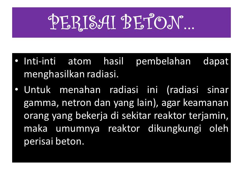 PERISAI BETON… Inti-inti atom hasil pembelahan dapat menghasilkan radiasi.