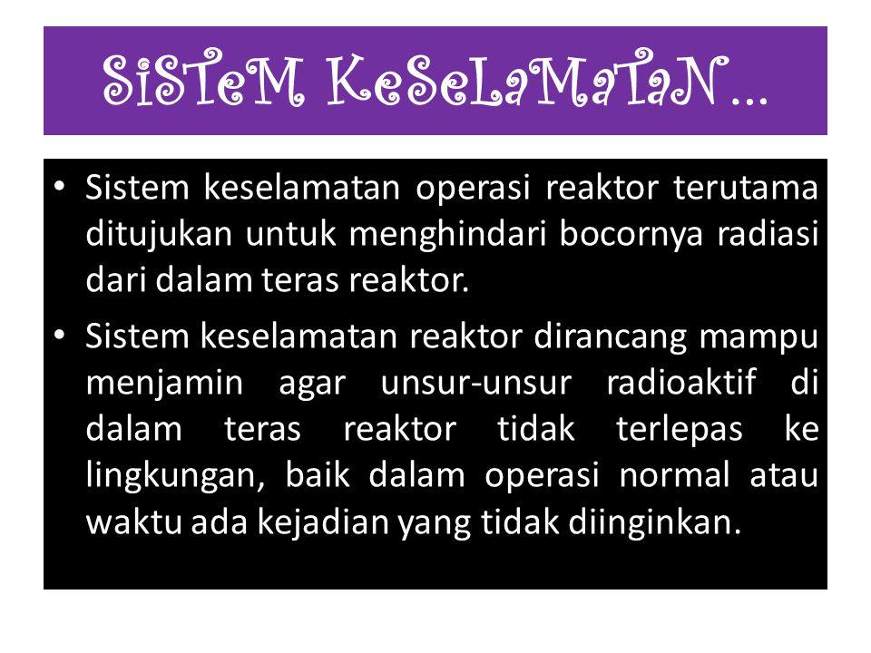 SiSTeM KeSeLaMaTaN… Sistem keselamatan operasi reaktor terutama ditujukan untuk menghindari bocornya radiasi dari dalam teras reaktor.