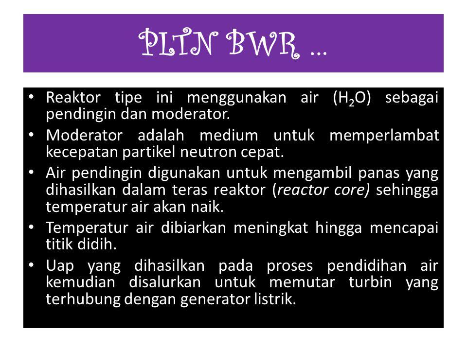 PLTN BWR … Reaktor tipe ini menggunakan air (H2O) sebagai pendingin dan moderator.