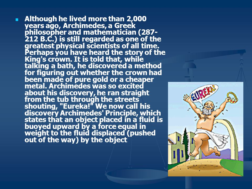 Although he lived more than 2,000 years ago, Archimedes, a Greek philosopher and mathematician (287-212 B.C.) is still regarded as one of the greatest physical scientists of all time.