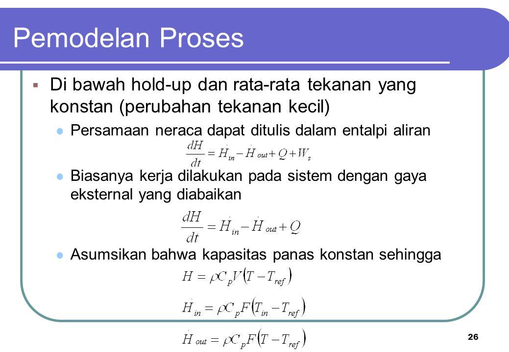 Pemodelan Proses Di bawah hold-up dan rata-rata tekanan yang konstan (perubahan tekanan kecil) Persamaan neraca dapat ditulis dalam entalpi aliran.